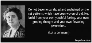 Do not become paralyzed and enchained by the set patterns which have ...