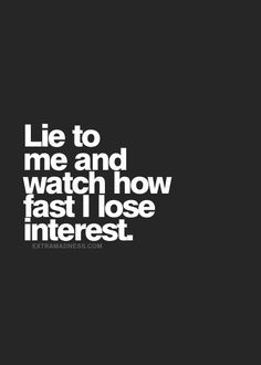 can't stand a liar...and when it's a little lie it's even worse...that ...
