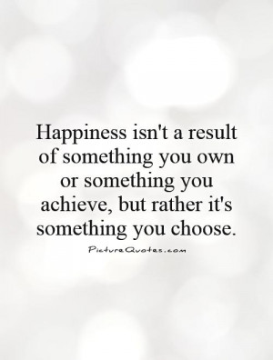 ... you achieve, but rather it's something you choose Picture Quote #1