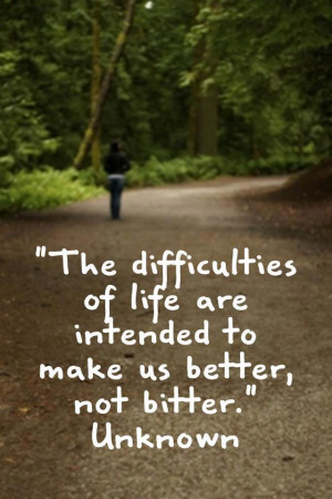 The difficulties of life are intended to make us better not bitter