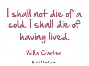 """shall not die of a cold. I shall die of having lived. """""""