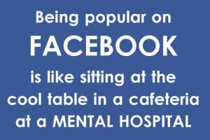Being popular on Facebook is like….
