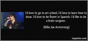 love to go to art school. I'd love to learn how to draw. I'd love ...
