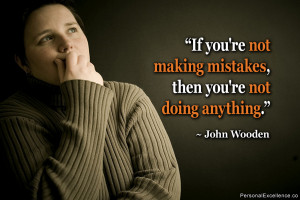 """... not making mistakes, then you're not doing anything."""" ~ John Wooden"""