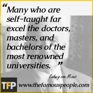 Many who are self-taught far excel the doctors, masters, and bachelors ...