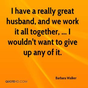 have a really great husband, and we work it all together, ... I ...