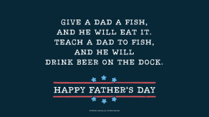 Father's Day Quotes: Give a dad a fish, and he will eat it. Teach a ...