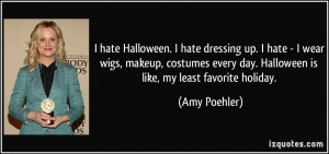 hate Halloween. I hate dressing up. I hate - I wear wigs, makeup ...