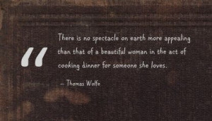 Thomas Wolfe quotes   ... in the act of cooking dinner for someone she ...