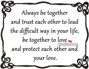... your life, be together to love and protect each other and your love