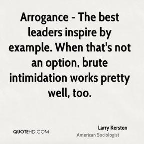 Larry Kersten - Arrogance - The best leaders inspire by example. When ...