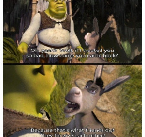 SHREK: Oh, yeah? Well, if I treated you so bad, how come you came back ...