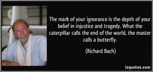 The mark of your ignorance is the depth of your belief in injustice ...