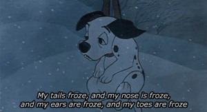 My tails froze and my nose is froze and my ears are froze and my toes ...