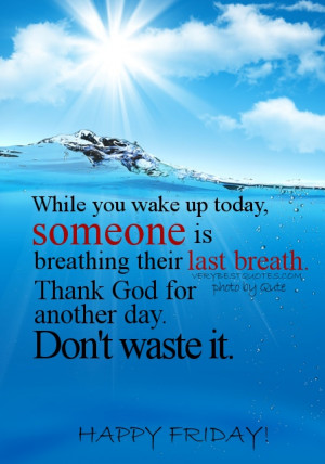 you wake up today, someone is breathing their last breath. Thank God ...