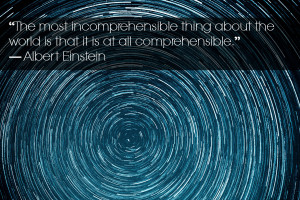 We'll never understand it all and as Einstein actually said: