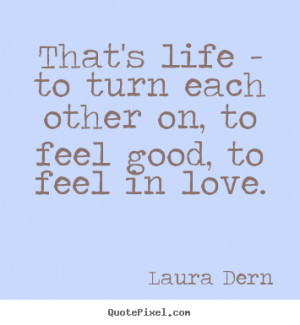 ... quotes - That's life - to turn each other on, to feel good,.. - Life