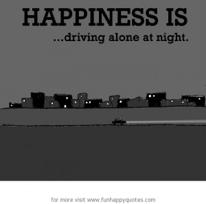 Happiness is, driving alone at night.