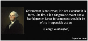 Government is not reason; it is not eloquent; it is force. Like fire ...