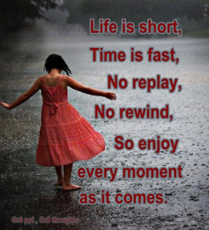 ... time is fast, no replay, no rewind, so enjoy every moment as it comes