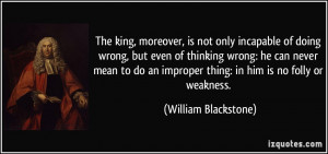 ... improper thing: in him is no folly or weakness. - William Blackstone