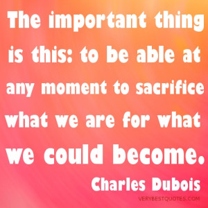 ... able at any moment to sacrifice what we are for what we could become