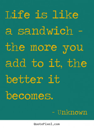 about life - Life is like a sandwich - the more you add to it, the