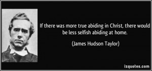 was more true abiding in Christ, there would be less selfish abiding ...