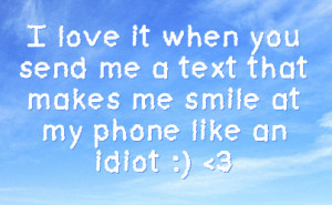... you send me a text that makes me smile at my phone like an idiot