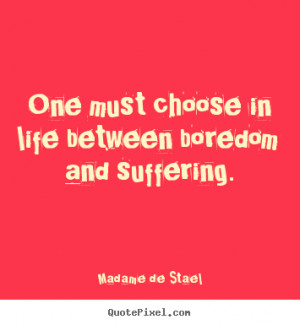 Make image quotes about life - One must choose in life between boredom ...