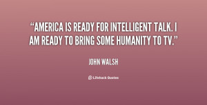 America is ready for intelligent talk. I am ready to bring some ...
