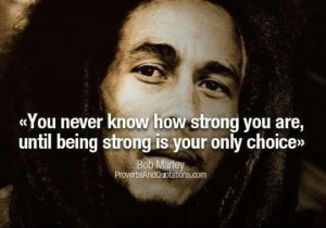 """... strong you are until being strong is your only choice."""" ~Bob Marley"""