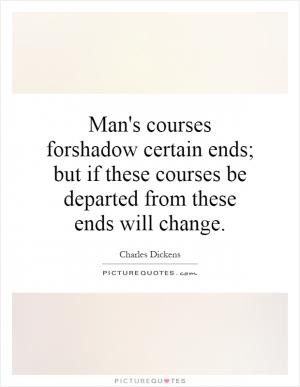 Man's courses forshadow certain ends; but if these courses be departed ...
