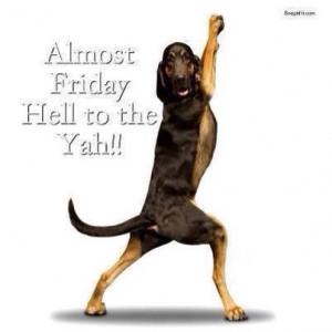 Count down to Friday Ya Buddy!!!!