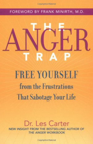 The Anger Trap: Free Yourself from the Frustrations that Sabotage Your ...