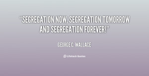 Segregation now, segregation tomorrow and segregation forever!""