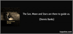 quote-the-sun-moon-and-stars-are-there-to-guide-us-dennis-banks-11447 ...