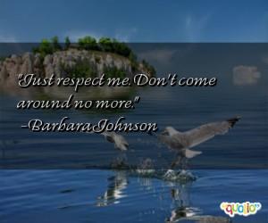 Just respect me. Don't come around no more. -Barbara Johnson