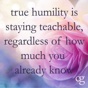 True Humility is staying teachable, regardless of how much you already ...
