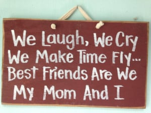 We Laugh Cry Make Time Fly Best Friends My Mother and I sign