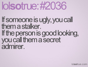 If someone is ugly, you call them a stalker.If the person is good ...