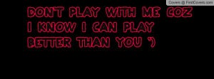 don't play with me coz i know i can play better than you ') , Pictures