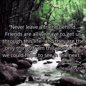 Never leave a friend behind. Friends are all we have to get us through ...