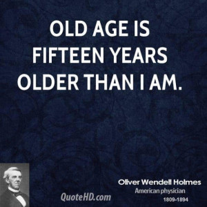Oliver wendell holmes age quotes old age is fifteen years older than i