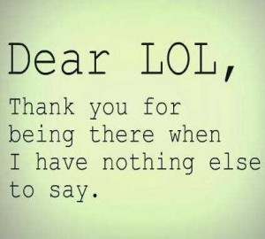 Dear Lol, Thank You For Being There When I Have Nothing Else To Say.
