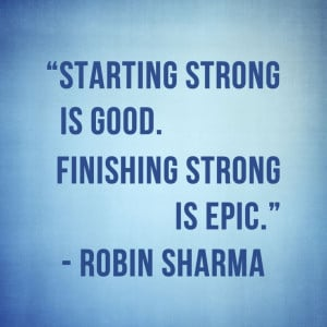 Starting strong is good. Finishing strong is epic.