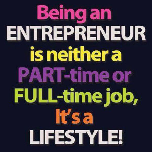 Being an ENTREPRENEUR is neither a PART-time or FULL-time job, it's a ...