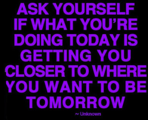 Ask yourself if what you're doing today is getting you closer to where ...