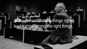 Management is doing things right; leadership is doing the right things ...