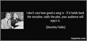 ... , stalls the plot, your audience will reject it. - Dorothy Fields